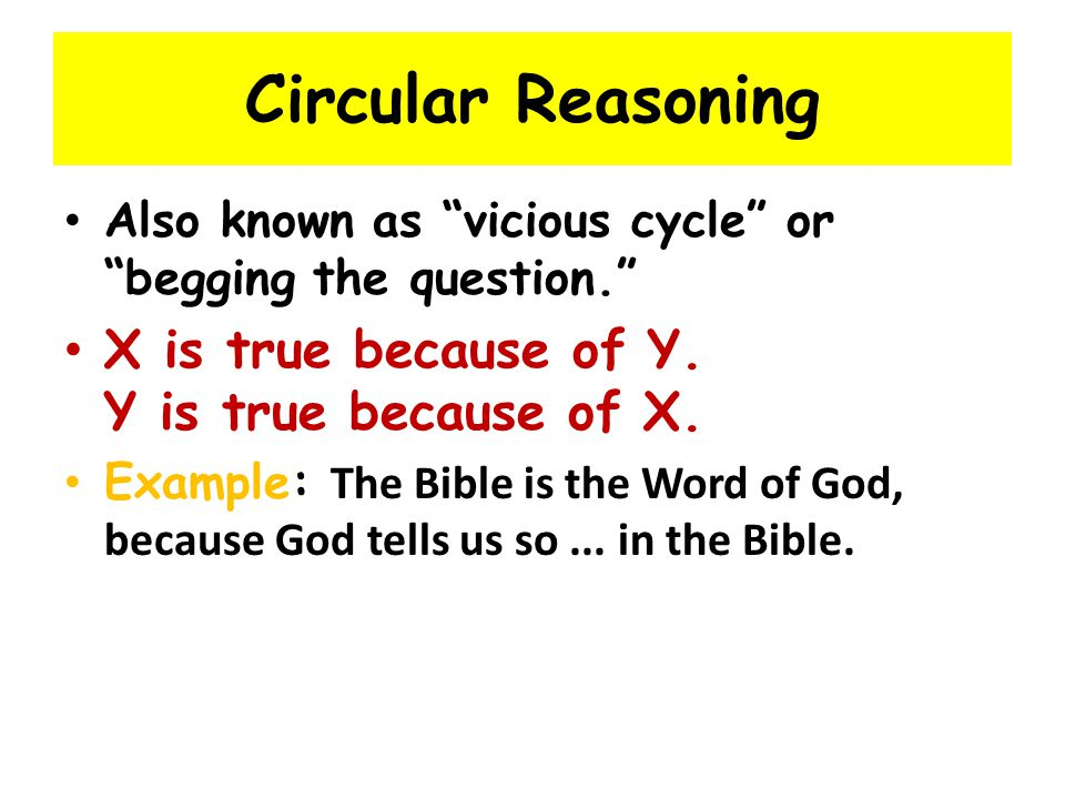 Circular Reasoning X is true because of Y. Y is true because of X.