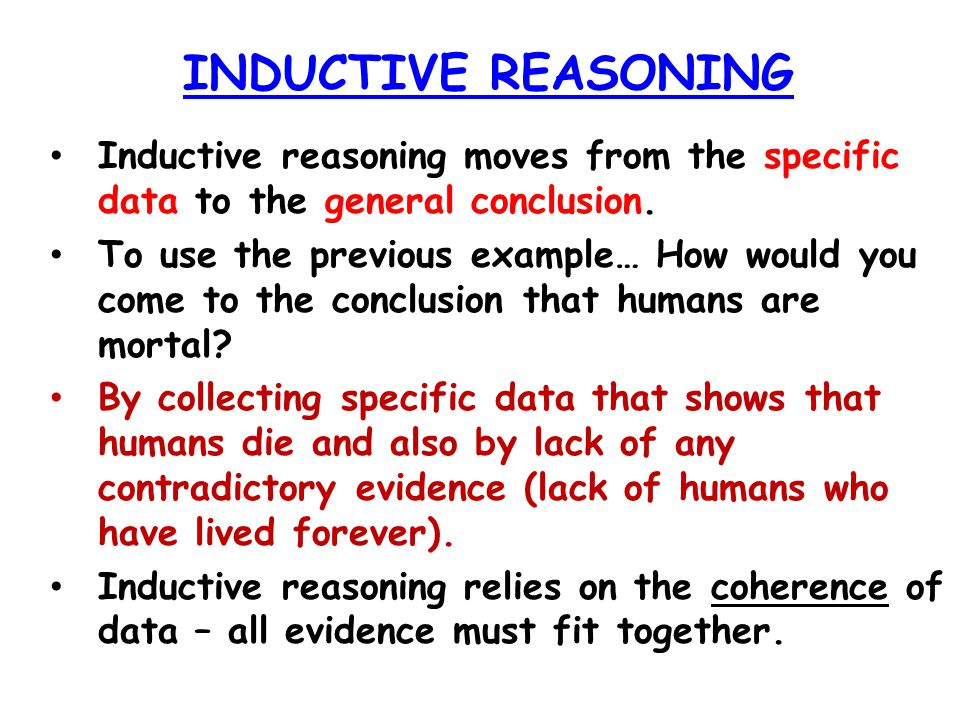 INDUCTIVE REASONING Inductive reasoning moves from the specific data to the general conclusion.