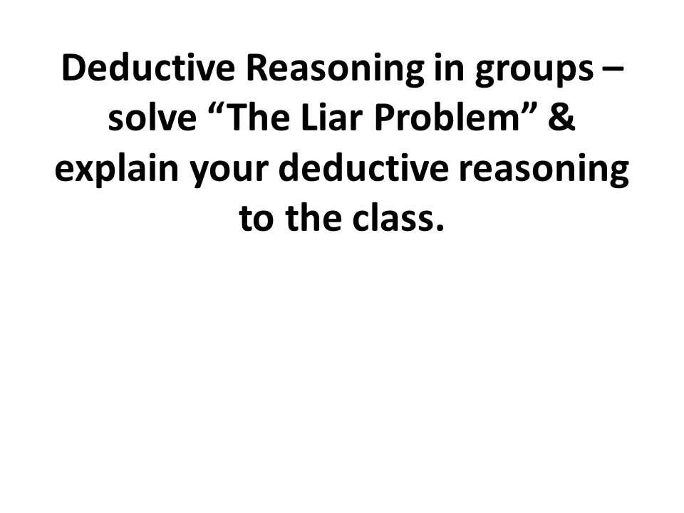 Deductive Reasoning in groups – solve The Liar Problem & explain your deductive reasoning to the class.