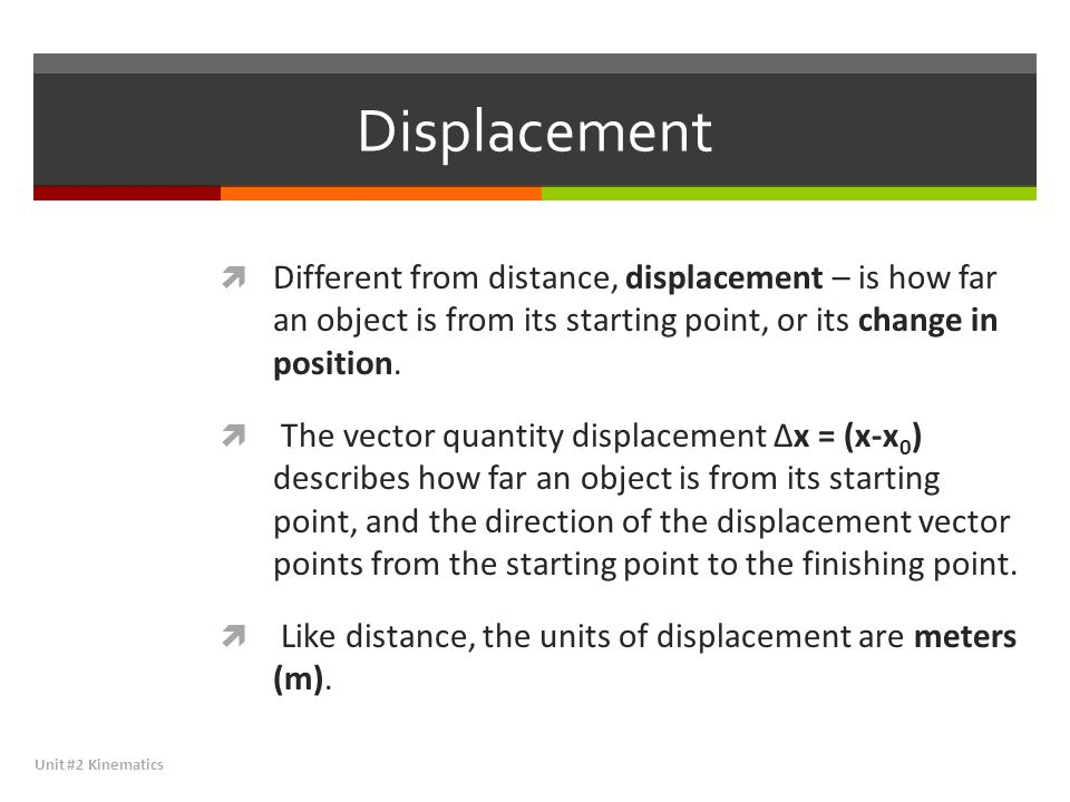 Displacement Different from distance, displacement – is how far an object is from its starting point, or its change in position.