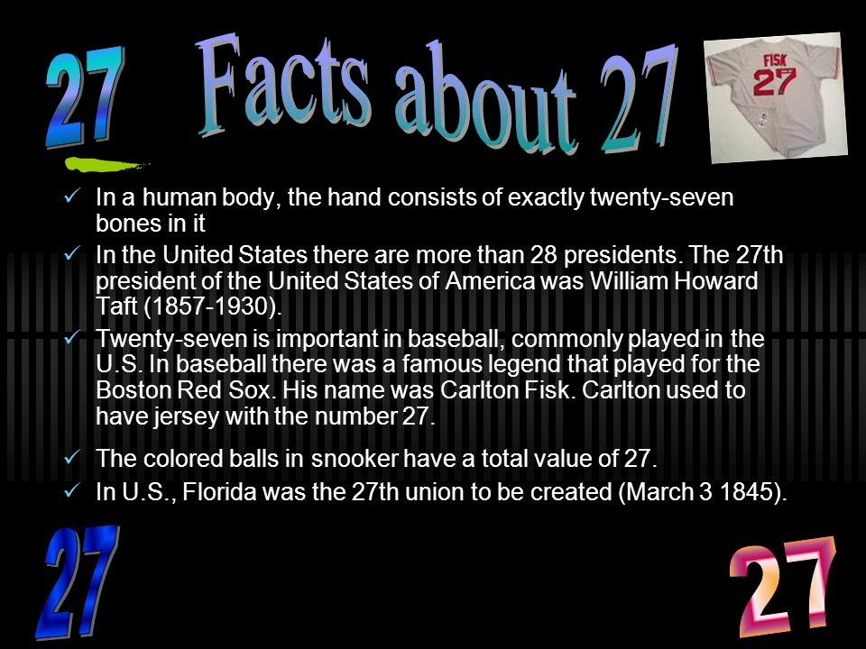 Facts about 27 27. In a human body, the hand consists of exactly twenty-seven bones in it.