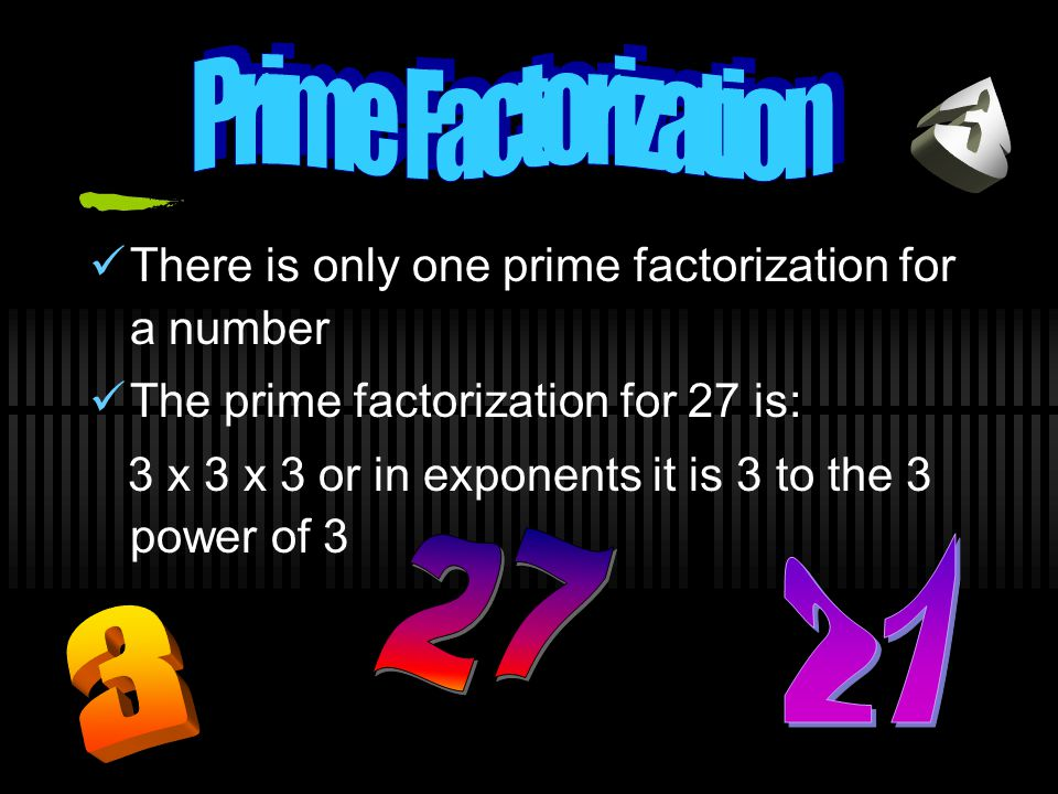Prime Factorization 3. There is only one prime factorization for a number. The prime factorization for 27 is: