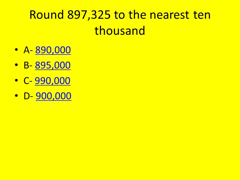 Round 897,325 to the nearest ten thousand