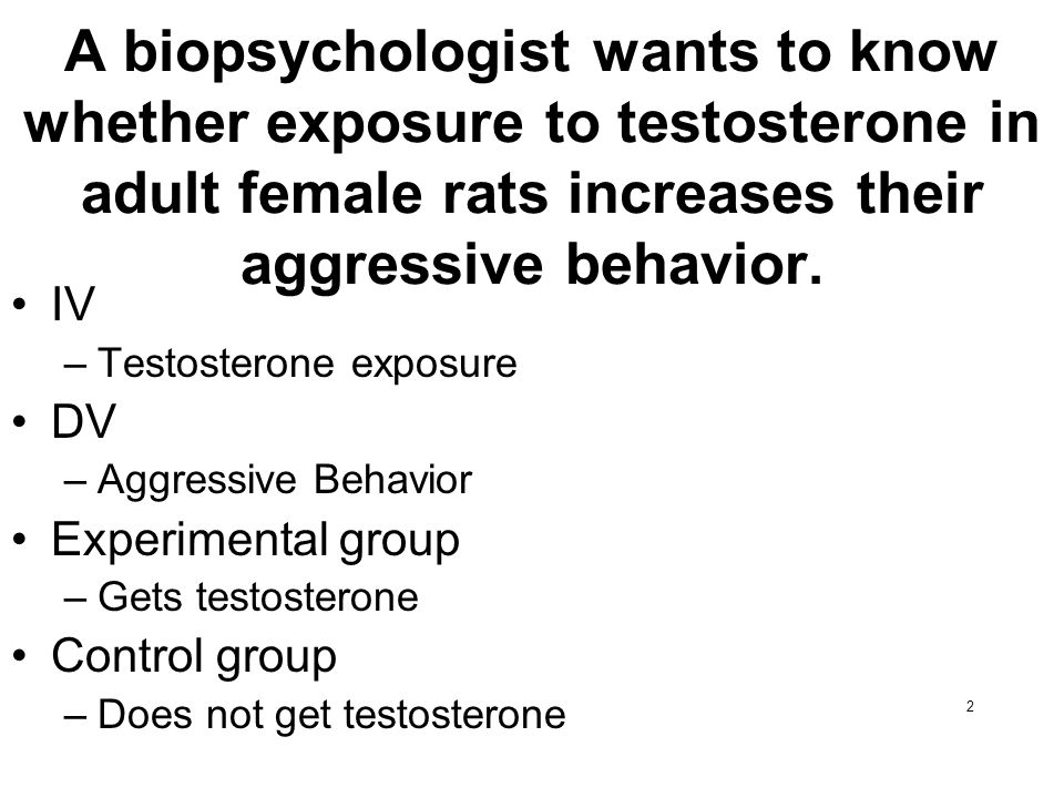 A biopsychologist wants to know whether exposure to testosterone in adult female rats increases their aggressive behavior.