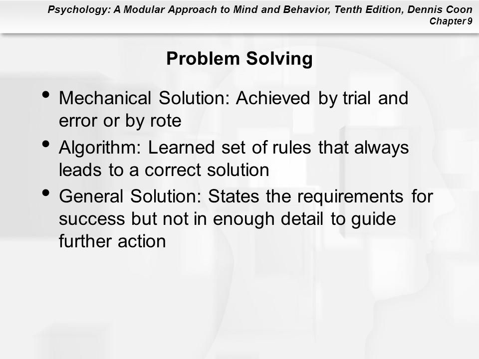 Problem Solving Mechanical Solution: Achieved by trial and error or by rote. Algorithm: Learned set of rules that always leads to a correct solution.