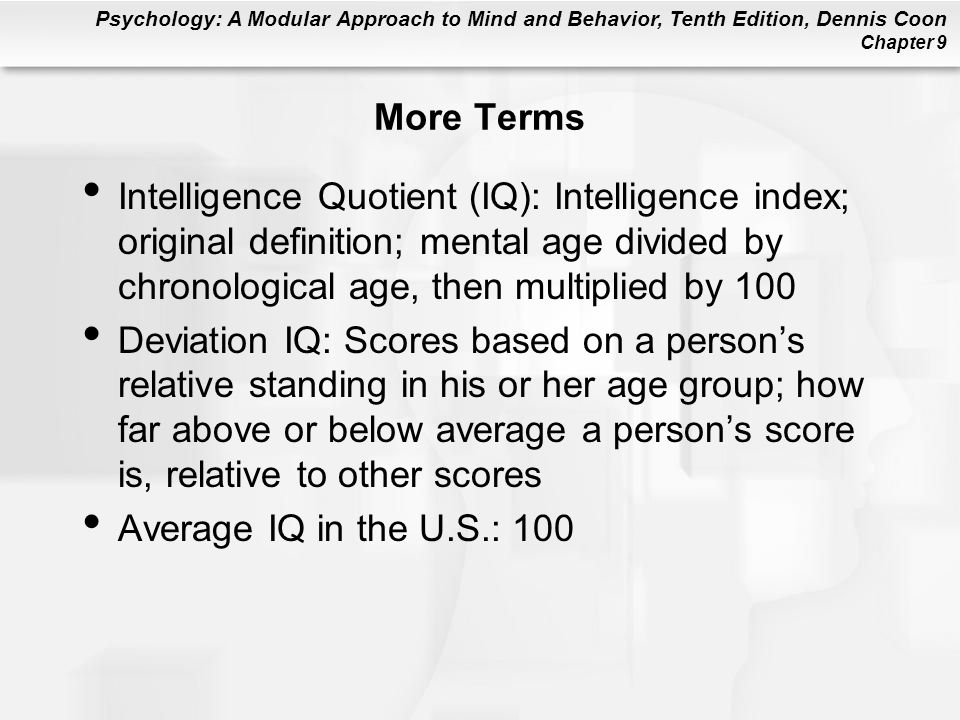 More Terms Intelligence Quotient (IQ): Intelligence index; original definition; mental age divided by chronological age, then multiplied by 100.