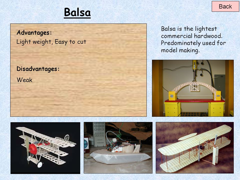 Back Balsa. Balsa is the lightest commercial hardwood. Predominately used for model making. Advantages: