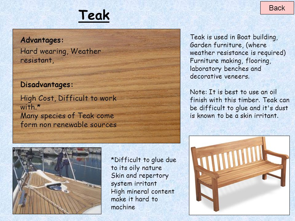 Teak Back Advantages: Hard wearing, Weather resistant, Disadvantages: