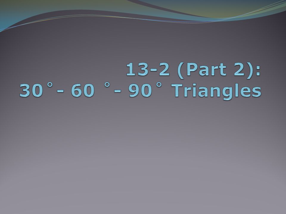 13-2 (Part 2): 30˚- 60 ˚- 90˚ Triangles