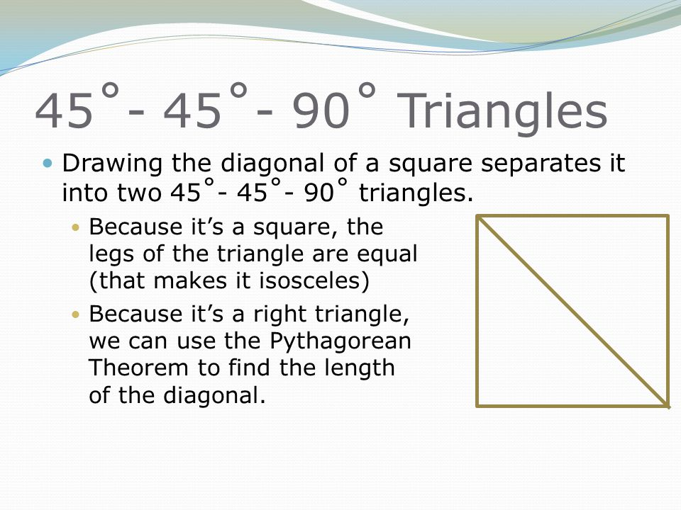 45˚- 45˚- 90˚ Triangles Drawing the diagonal of a square separates it into two 45˚- 45˚- 90˚ triangles.