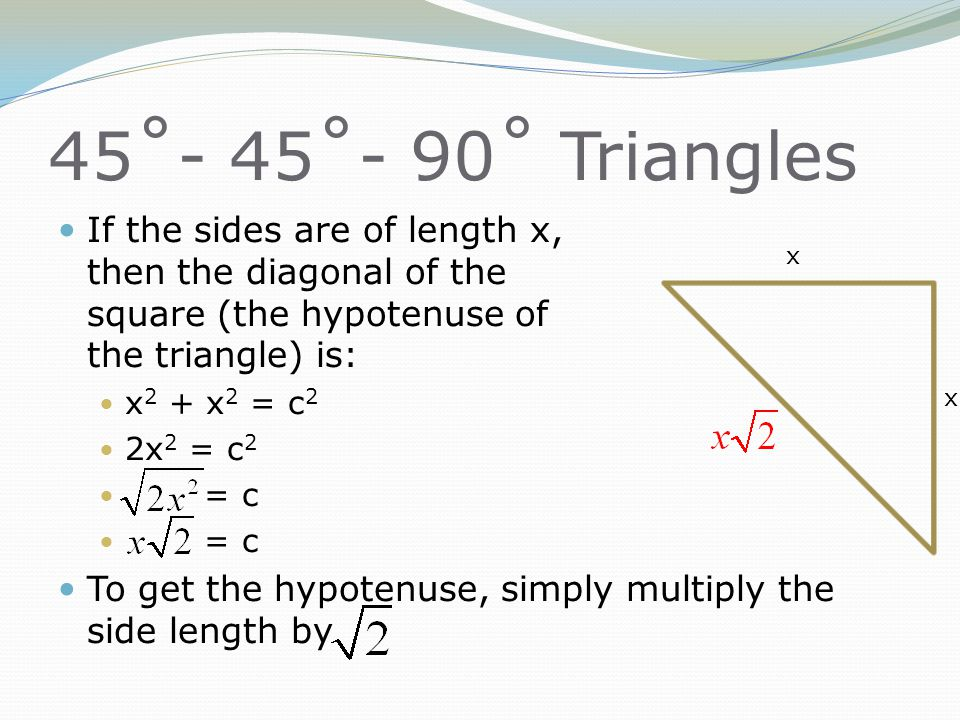 45˚- 45˚- 90˚ Triangles If the sides are of length x, then the diagonal of the square (the hypotenuse of the triangle) is: