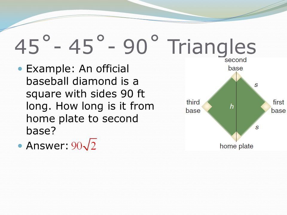 45˚- 45˚- 90˚ Triangles Example: An official baseball diamond is a square with sides 90 ft long. How long is it from home plate to second base