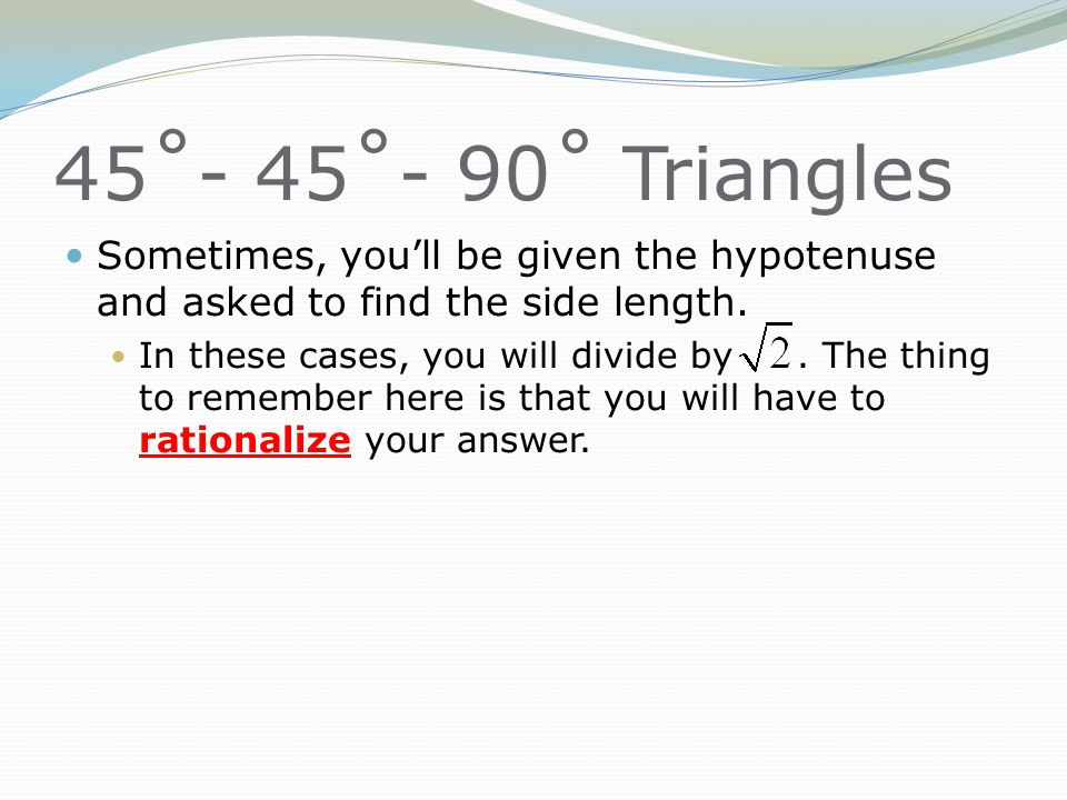 45˚- 45˚- 90˚ Triangles Sometimes, you'll be given the hypotenuse and asked to find the side length.
