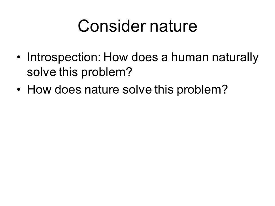 Consider nature Introspection: How does a human naturally solve this problem.