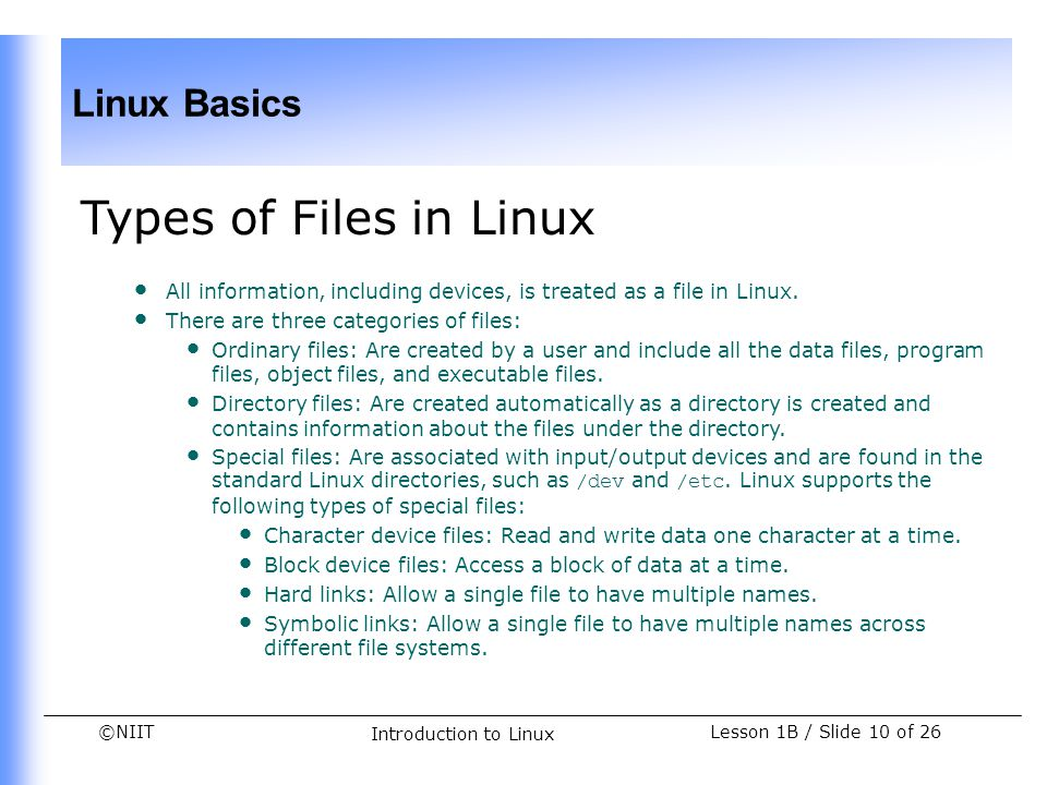 Types of Files in Linux All information, including devices, is treated as a file in Linux. There are three categories of files: