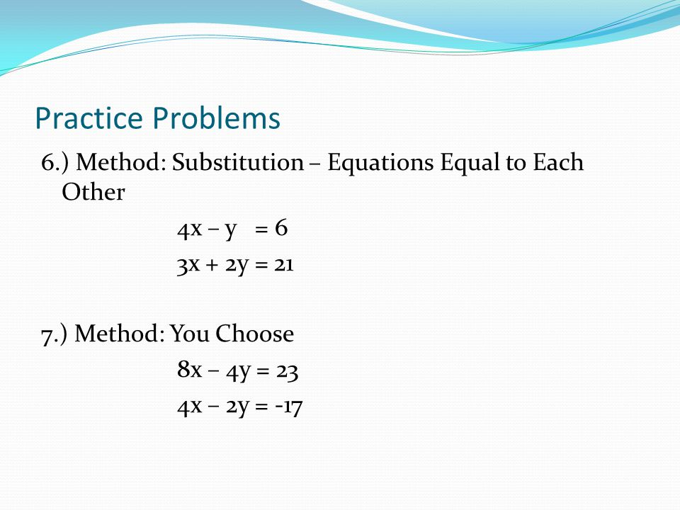 Practice Problems 6.) Method: Substitution – Equations Equal to Each Other 4x – y = 6 3x + 2y = 21 7.) Method: You Choose 8x – 4y = 23 4x – 2y = -17