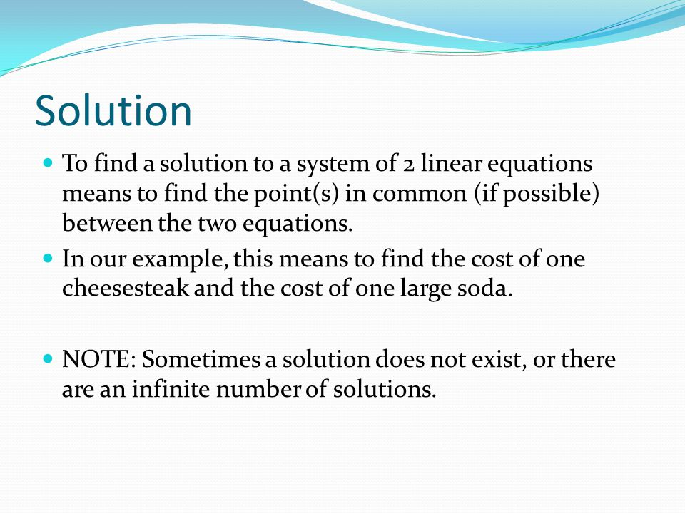 Solution To find a solution to a system of 2 linear equations means to find the point(s) in common (if possible) between the two equations.