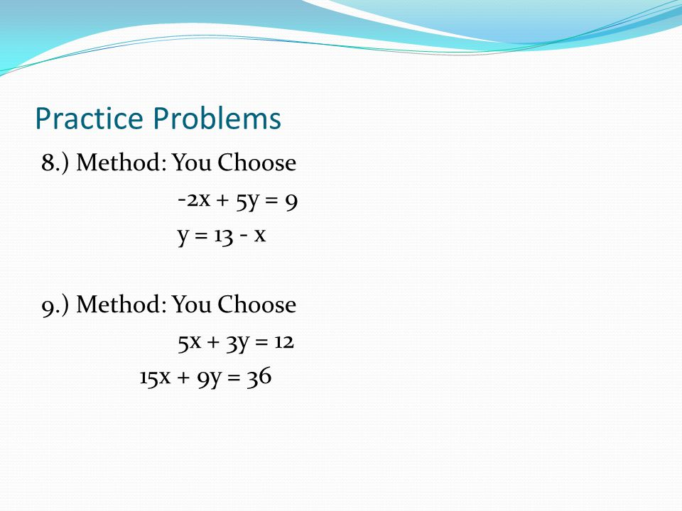 Practice Problems 8.) Method: You Choose -2x + 5y = 9 y = 13 - x 9.) Method: You Choose 5x + 3y = 12 15x + 9y = 36
