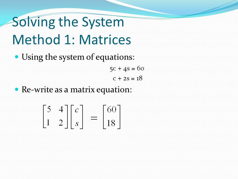 Solving the System Method 1: Matrices