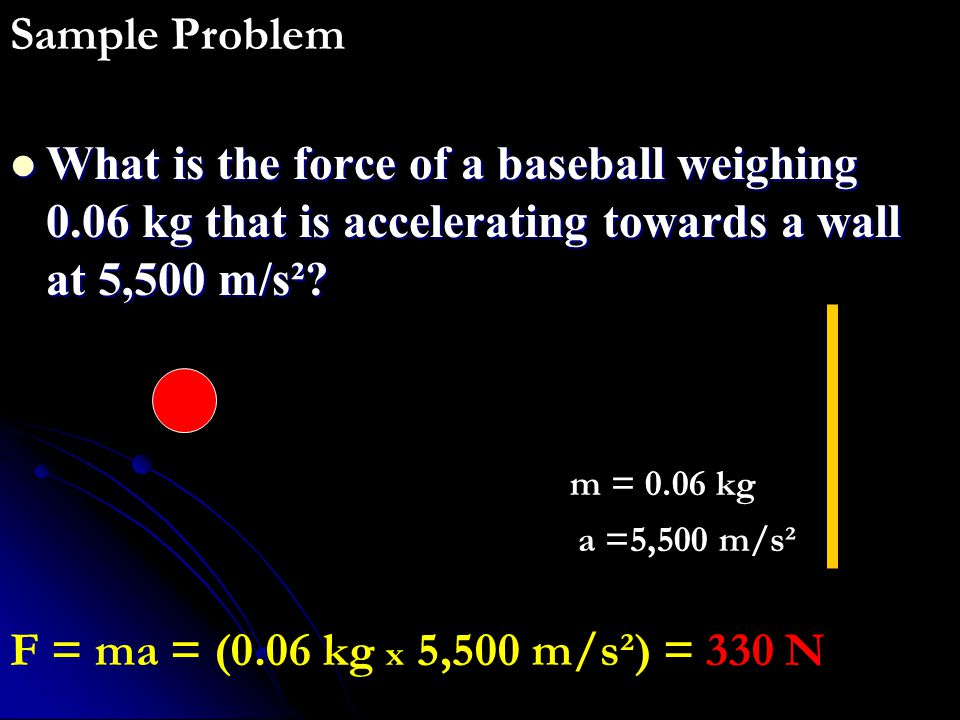 Sample Problem What is the force of a baseball weighing 0.06 kg that is accelerating towards a wall at 5,500 m/s²