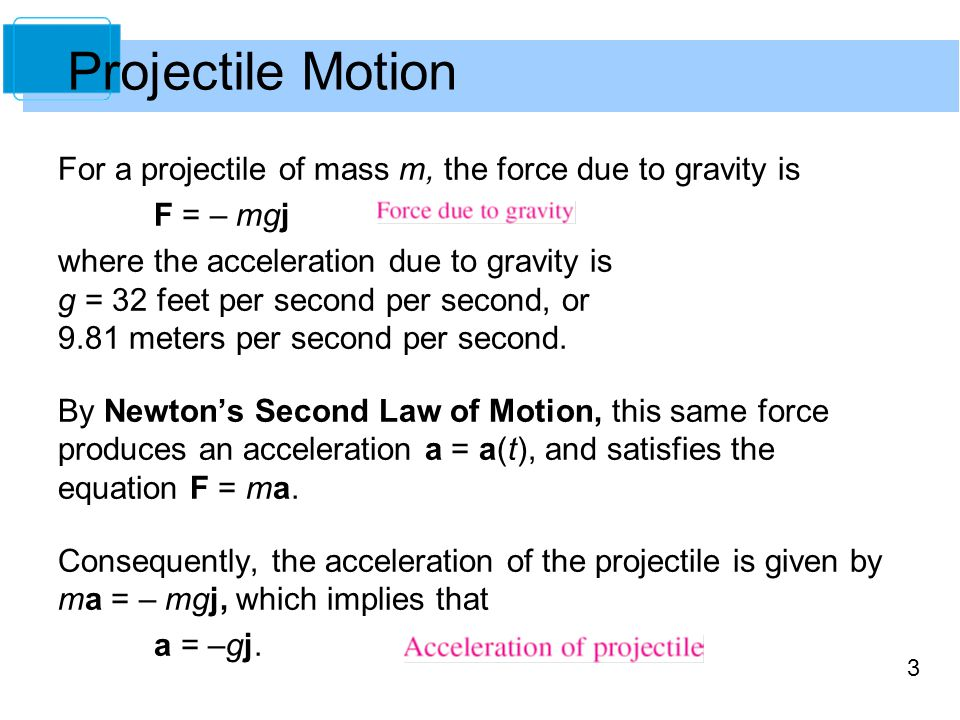 Projectile Motion For a projectile of mass m, the force due to gravity is. F = – mgj.