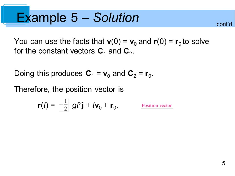 Example 5 – Solution cont'd. You can use the facts that v(0) = v0 and r(0) = r0 to solve for the constant vectors C1 and C2.