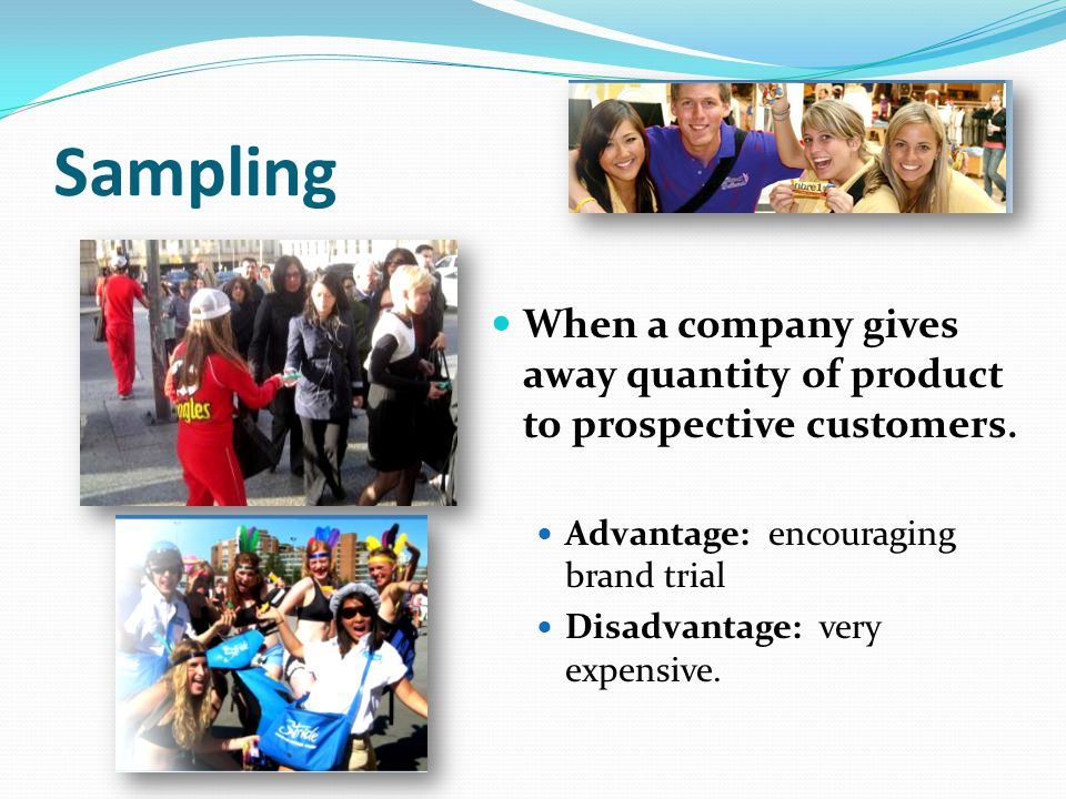 Sampling When a company gives away quantity of product to prospective customers. Advantage: encouraging brand trial.