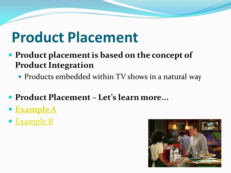 Product Placement Product placement is based on the concept of Product Integration. Products embedded within TV shows in a natural way.
