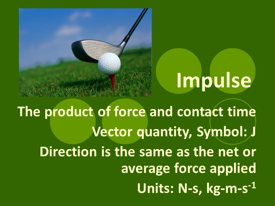 Impulse The product of force and contact time