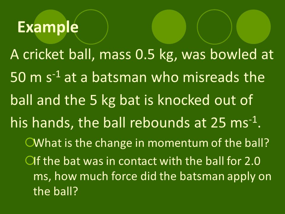 Example A cricket ball, mass 0.5 kg, was bowled at