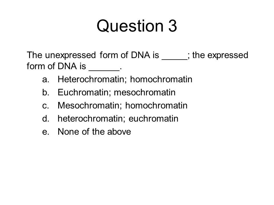Question 3 The unexpressed form of DNA is _____; the expressed form of DNA is ______. Heterochromatin; homochromatin.