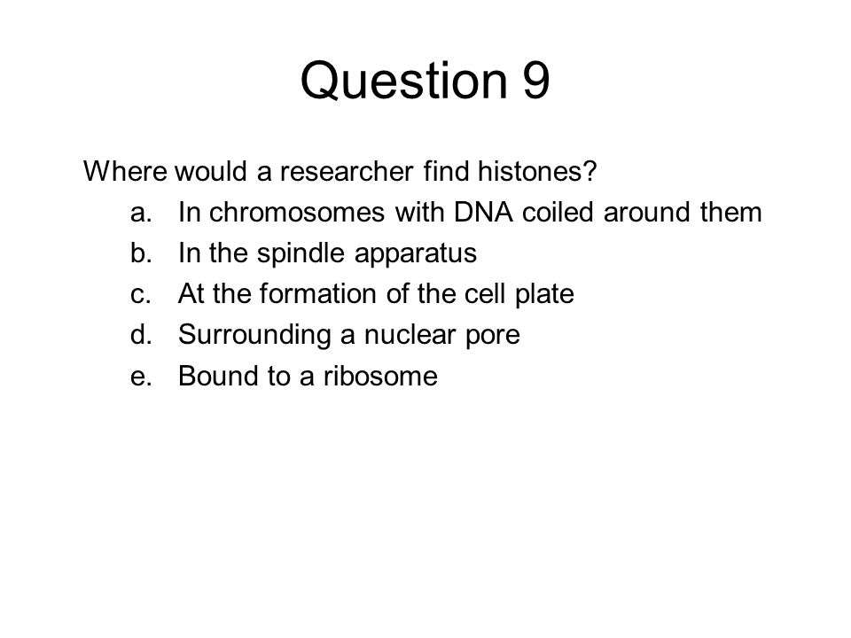 Question 9 Where would a researcher find histones