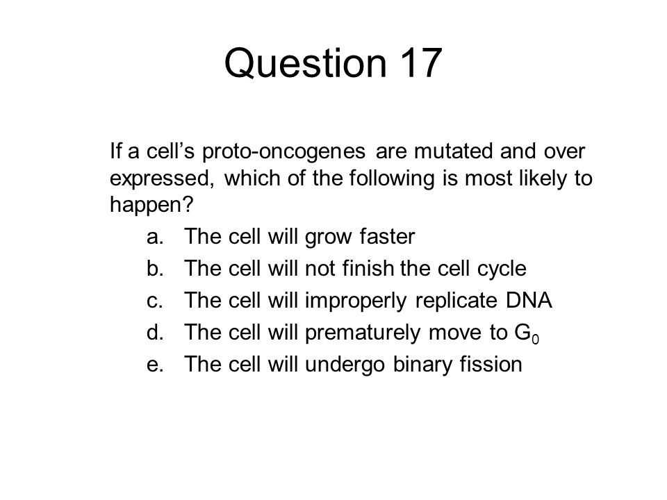 Question 17 If a cell's proto-oncogenes are mutated and over expressed, which of the following is most likely to happen