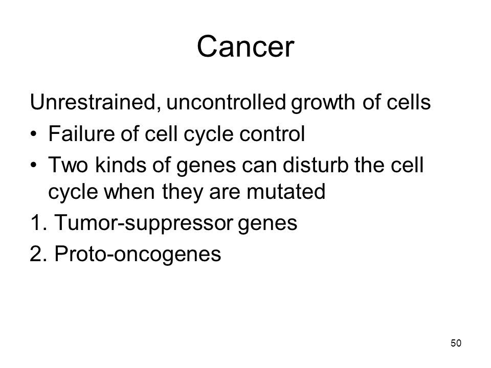 Cancer Unrestrained, uncontrolled growth of cells
