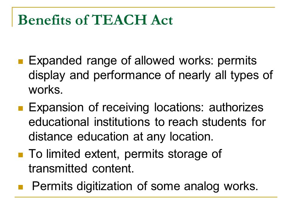 Benefits of TEACH Act Expanded range of allowed works: permits display and performance of nearly all types of works.
