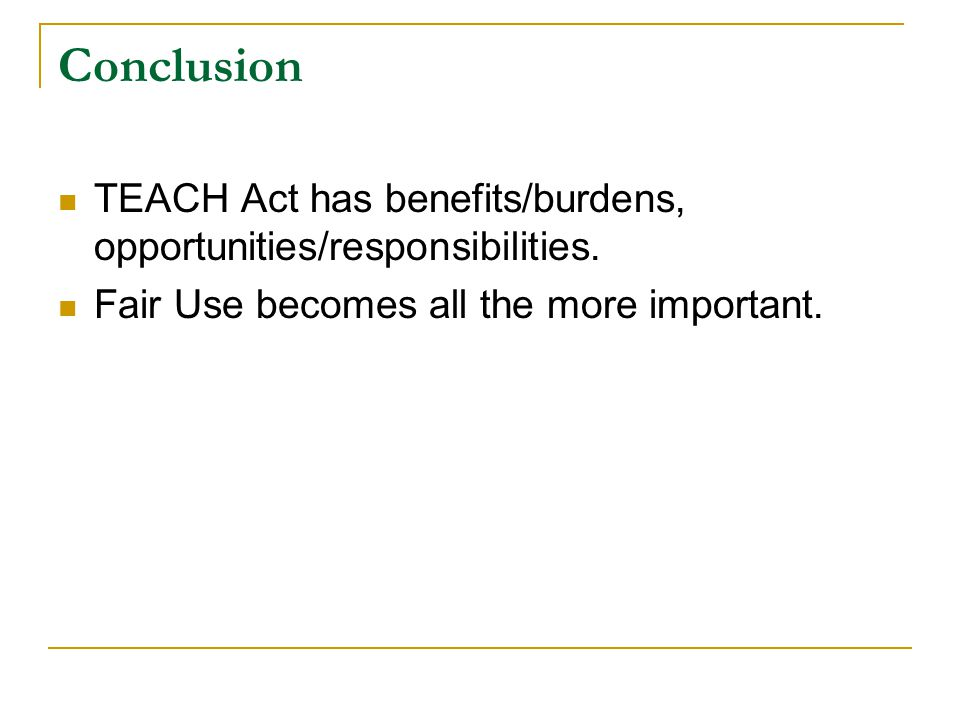 Conclusion TEACH Act has benefits/burdens, opportunities/responsibilities.