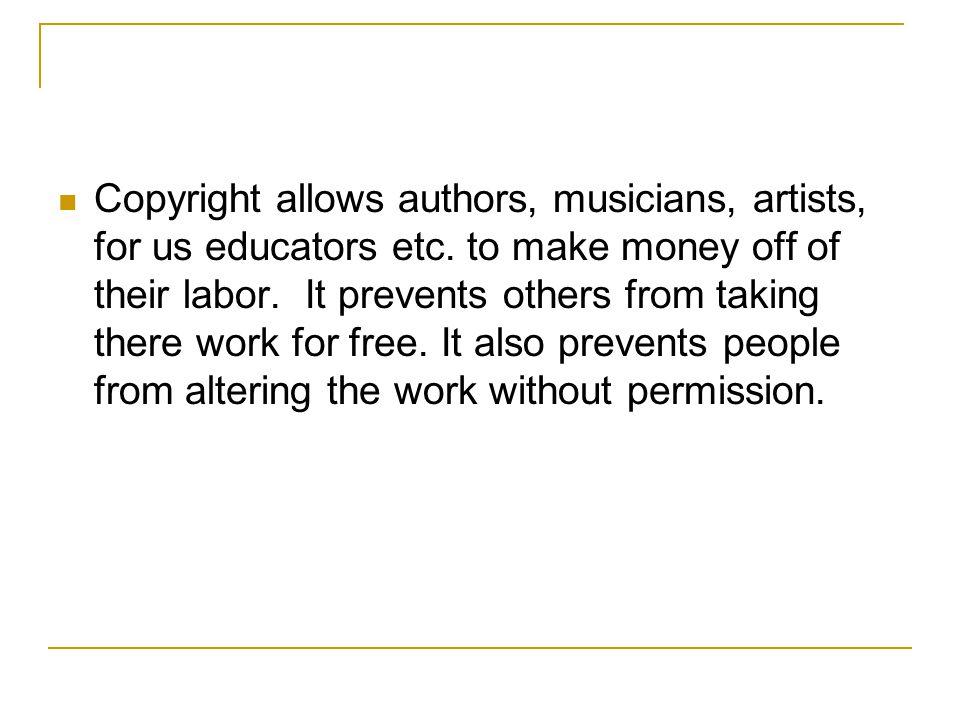 Copyright allows authors, musicians, artists, for us educators etc