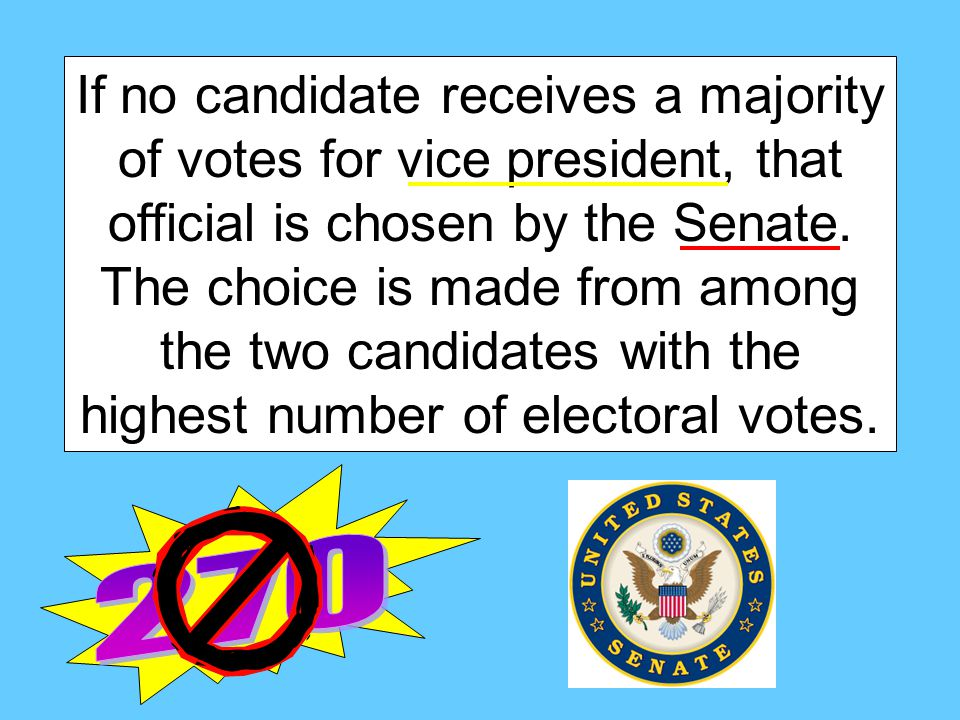If no candidate receives a majority of votes for vice president, that official is chosen by the Senate. The choice is made from among the two candidates with the highest number of electoral votes.