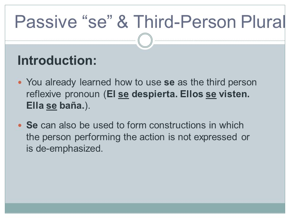 Introduction: You already learned how to use se as the third person reflexive pronoun (El se despierta. Ellos se visten. Ella se baña.).