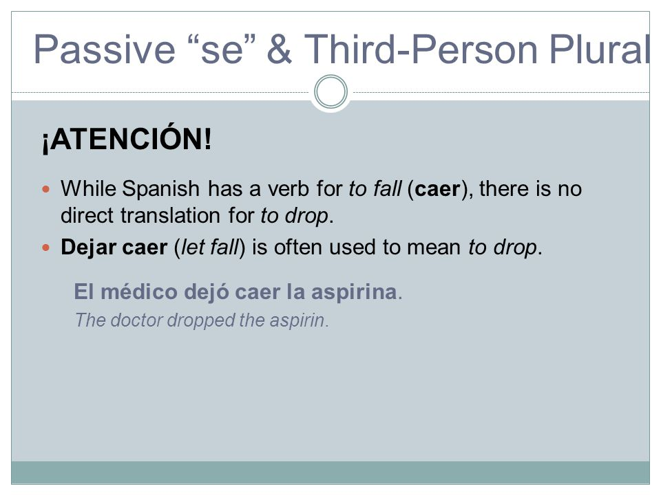 ¡ATENCIÓN! While Spanish has a verb for to fall (caer), there is no direct translation for to drop.