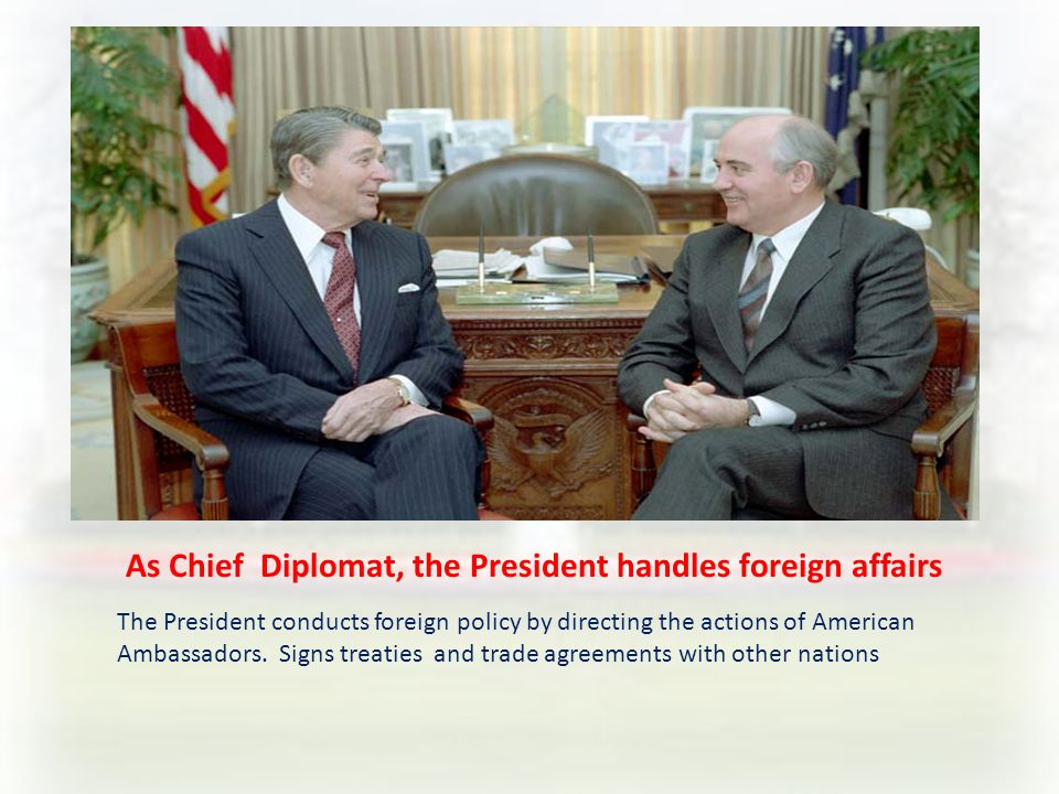 As Chief Diplomat, the President handles foreign affairs