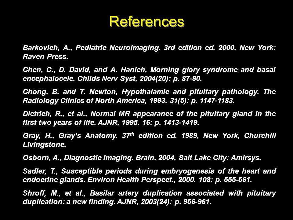 References Barkovich, A., Pediatric Neuroimaging. 3rd edition ed. 2000, New York: Raven Press.
