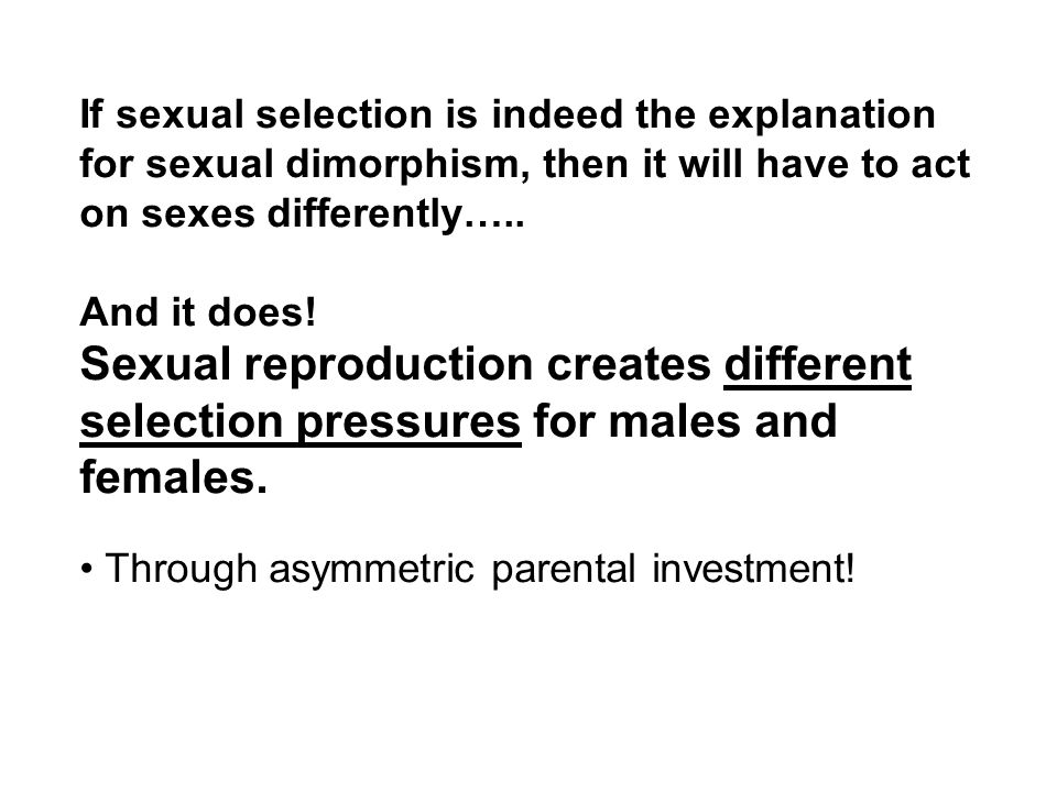 If sexual selection is indeed the explanation for sexual dimorphism, then it will have to act on sexes differently…..