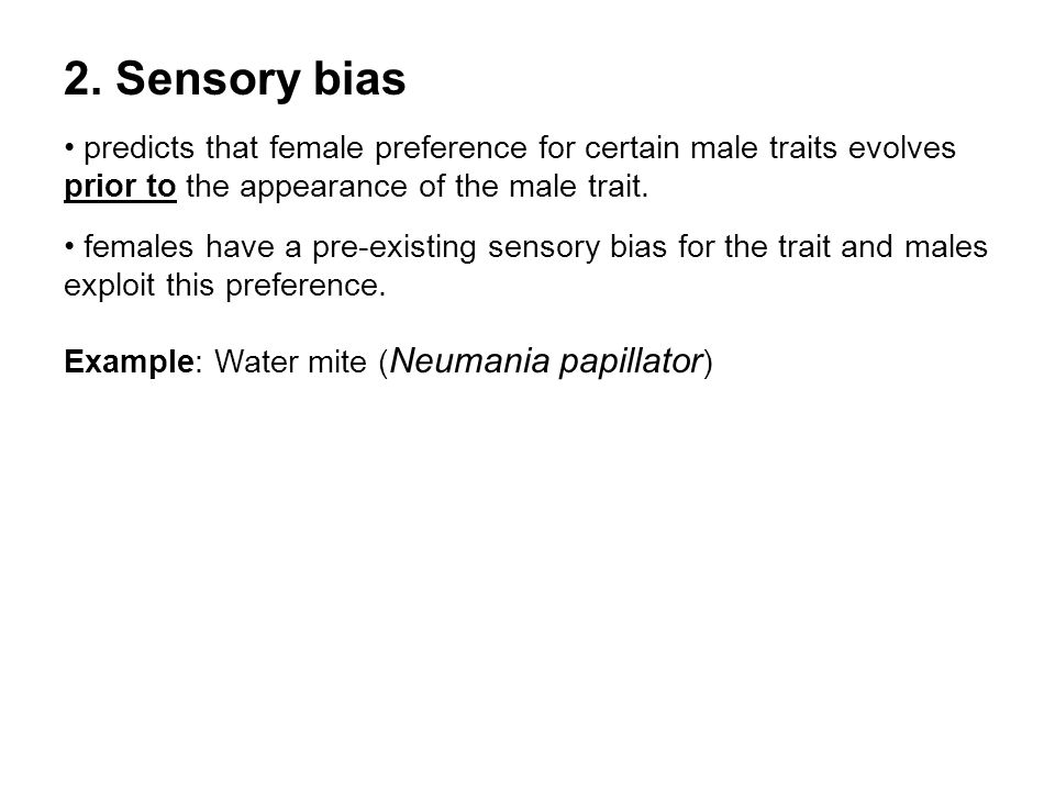2. Sensory bias • predicts that female preference for certain male traits evolves prior to the appearance of the male trait.