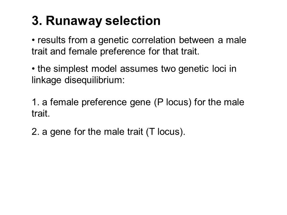 3. Runaway selection • results from a genetic correlation between a male trait and female preference for that trait.