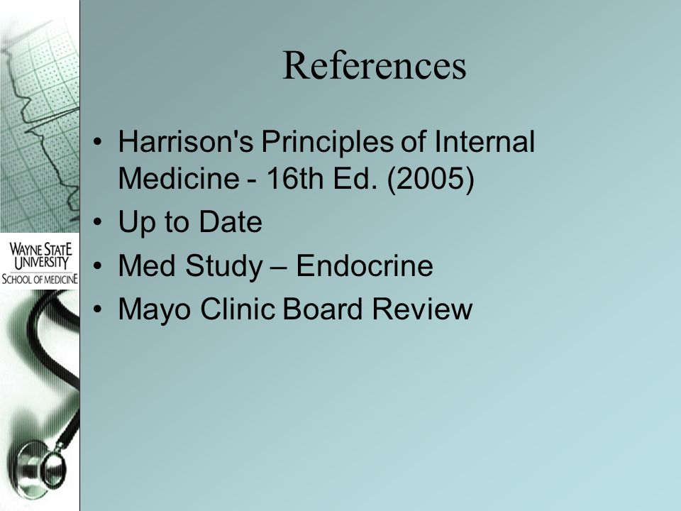 References Harrison s Principles of Internal Medicine - 16th Ed. (2005) Up to Date. Med Study – Endocrine.