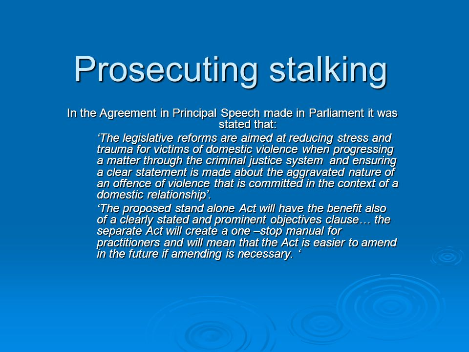 Prosecuting stalking In the Agreement in Principal Speech made in Parliament it was stated that: