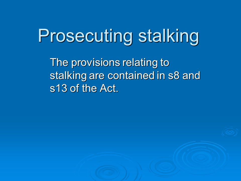 Prosecuting stalking The provisions relating to stalking are contained in s8 and s13 of the Act.