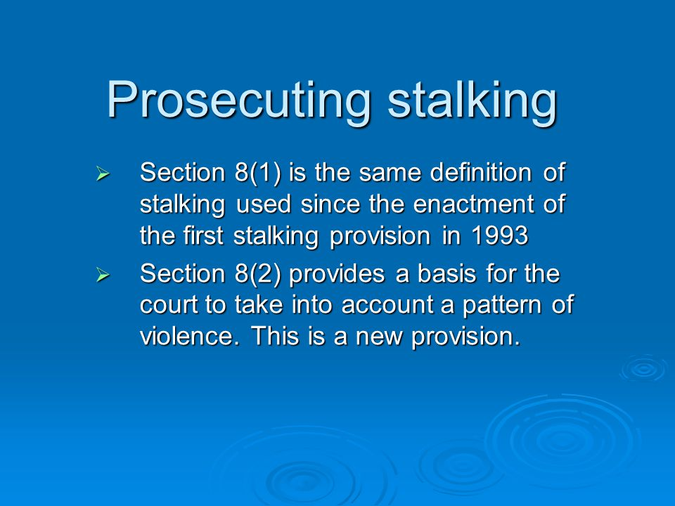 Prosecuting stalking Section 8(1) is the same definition of stalking used since the enactment of the first stalking provision in 1993.