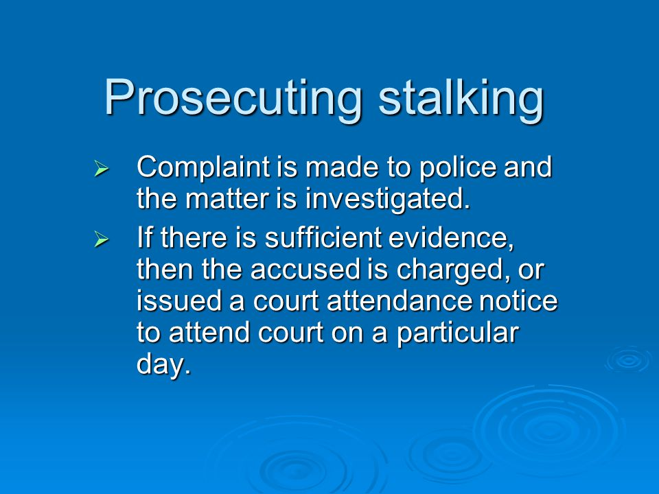 Prosecuting stalking Complaint is made to police and the matter is investigated.